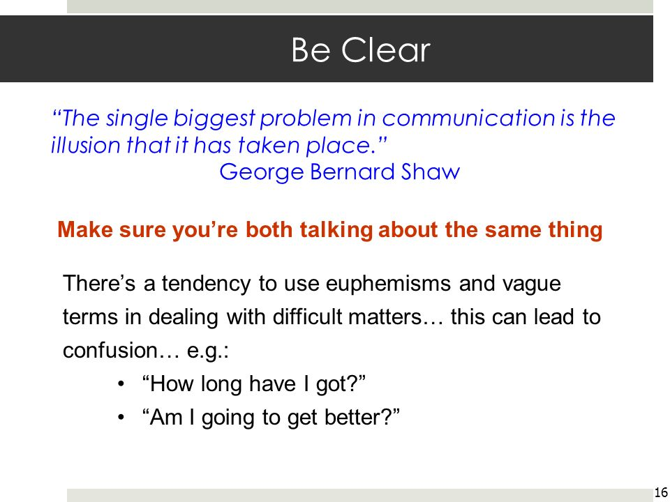 Be Clear 16 Make sure youre both talking about the same thing Theres a tendency to use euphemisms and vague terms in dealing with difficult matters… this can lead to confusion… e.g.: How long have I got.