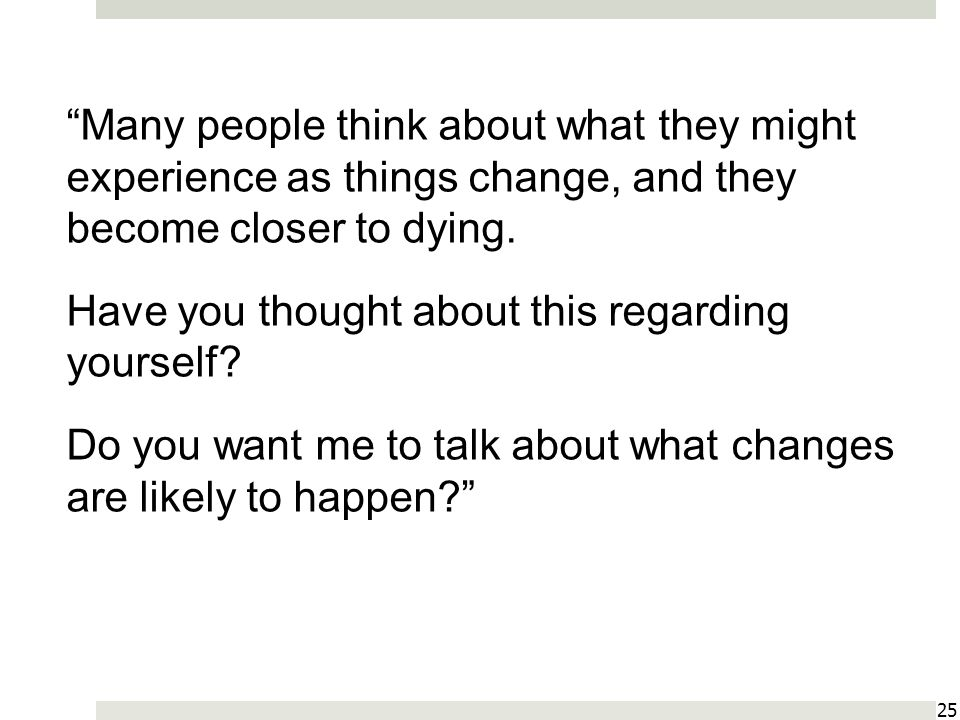 25 Many people think about what they might experience as things change, and they become closer to dying.