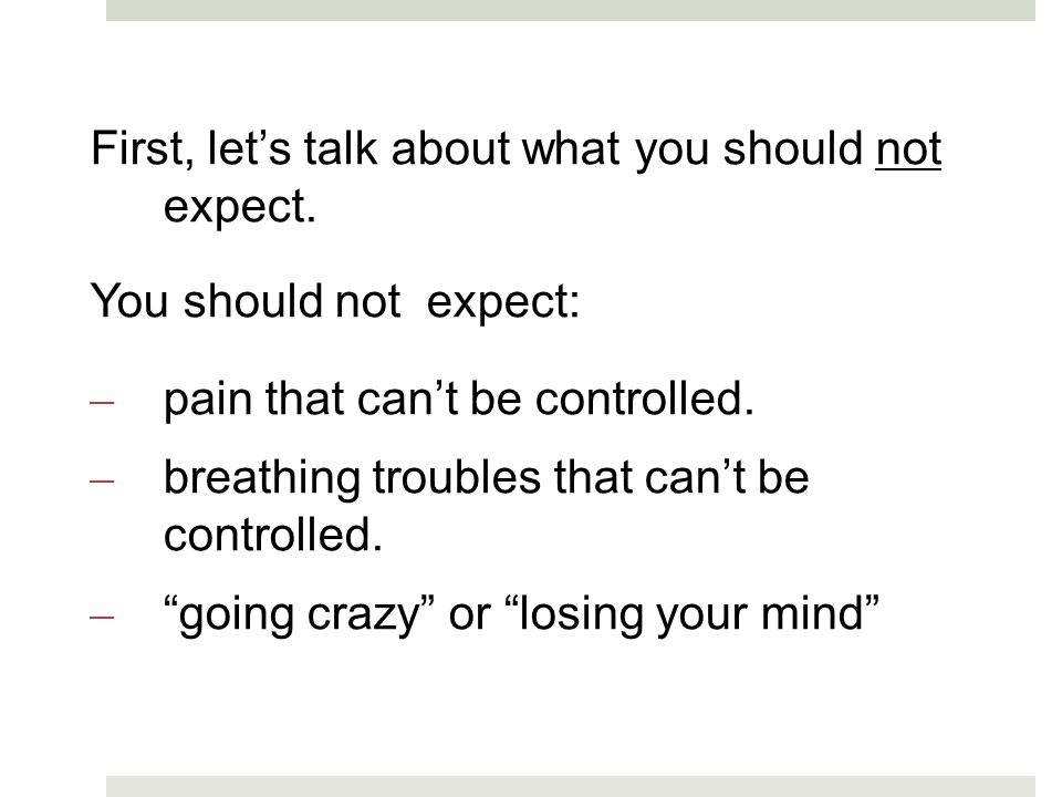 First, lets talk about what you should not expect. You should not expect: – pain that cant be controlled. – breathing troubles that cant be controlled