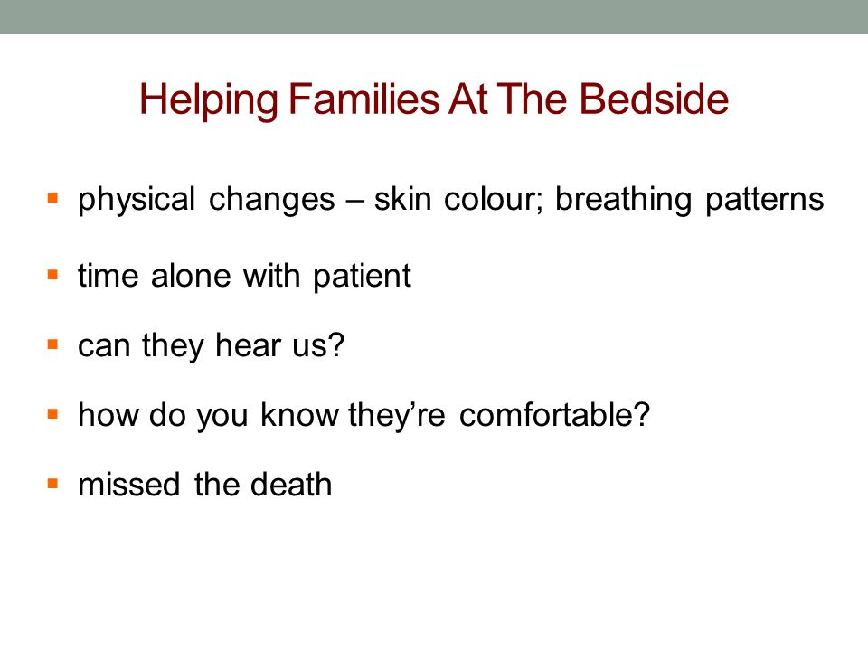 Helping Families At The Bedside physical changes – skin colour; breathing patterns time alone with patient can they hear us? how do you know theyre co