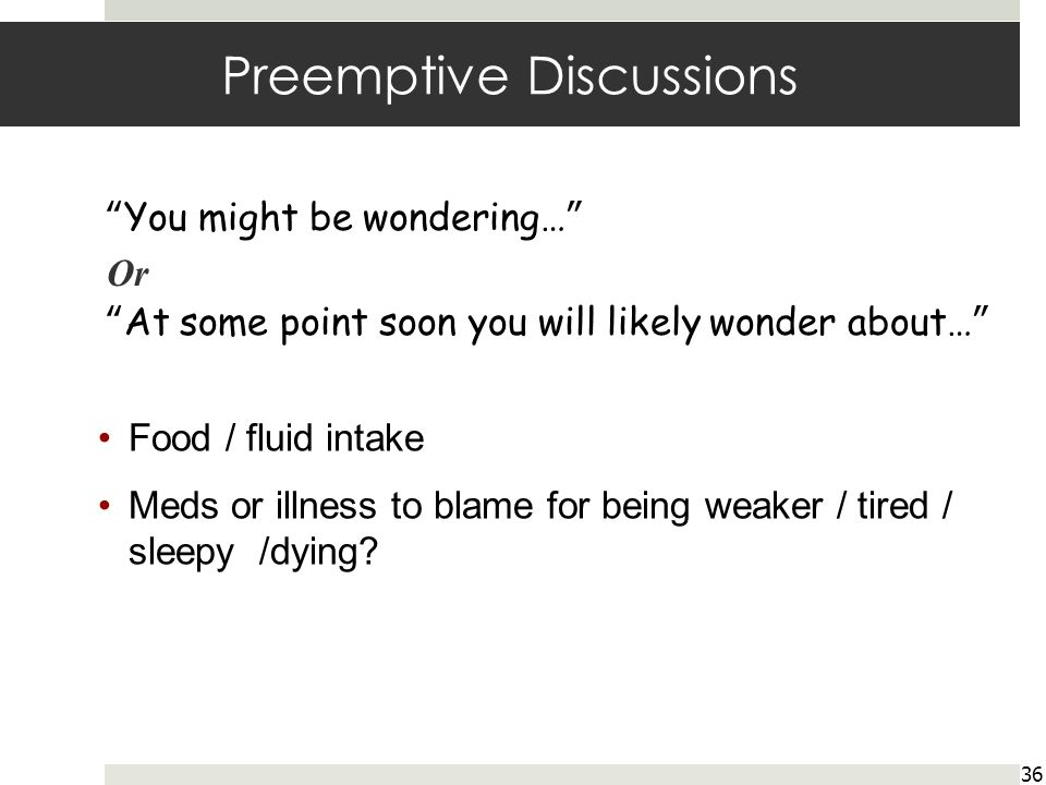 Preemptive Discussions 36 You might be wondering… Or At some point soon you will likely wonder about… Food / fluid intake Meds or illness to blame for being weaker / tired / sleepy /dying