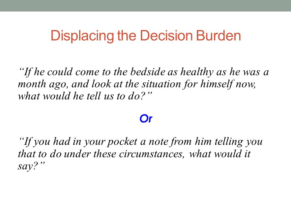 Displacing the Decision Burden If he could come to the bedside as healthy as he was a month ago, and look at the situation for himself now, what would