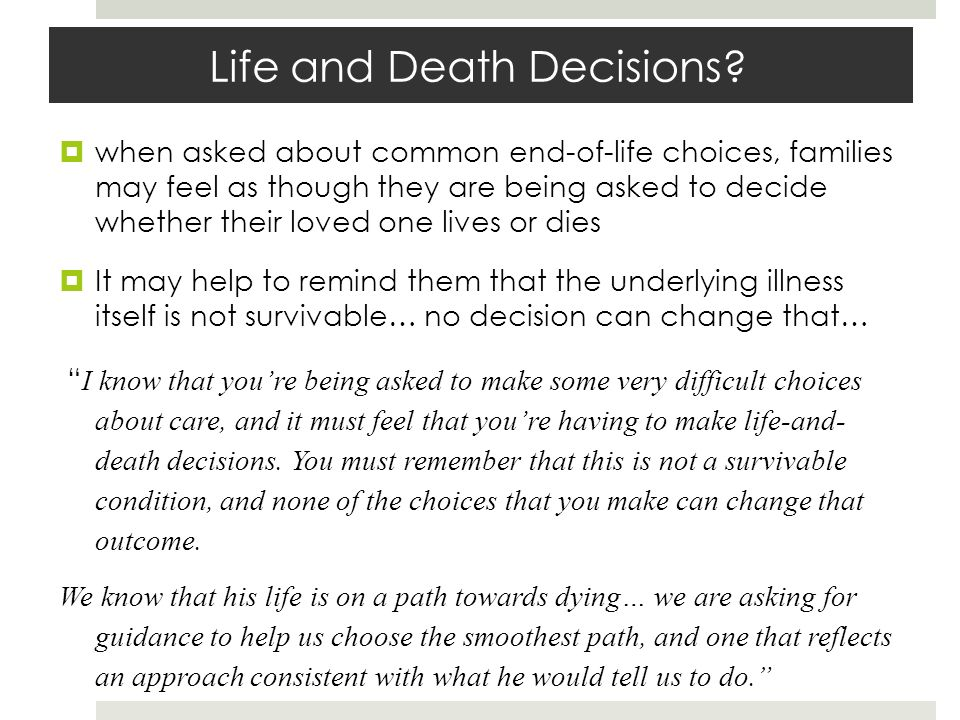 Life and Death Decisions? when asked about common end-of-life choices, families may feel as though they are being asked to decide whether their loved