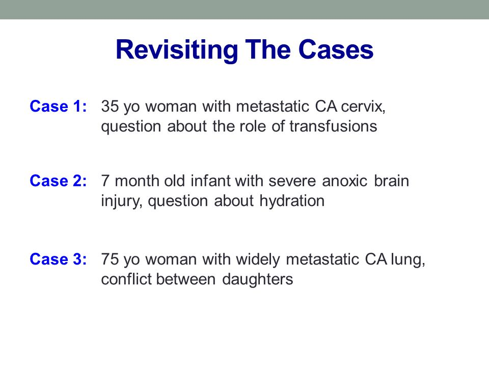 Revisiting The Cases Case 1:35 yo woman with metastatic CA cervix, question about the role of transfusions Case 2:7 month old infant with severe anoxic brain injury, question about hydration Case 3:75 yo woman with widely metastatic CA lung, conflict between daughters
