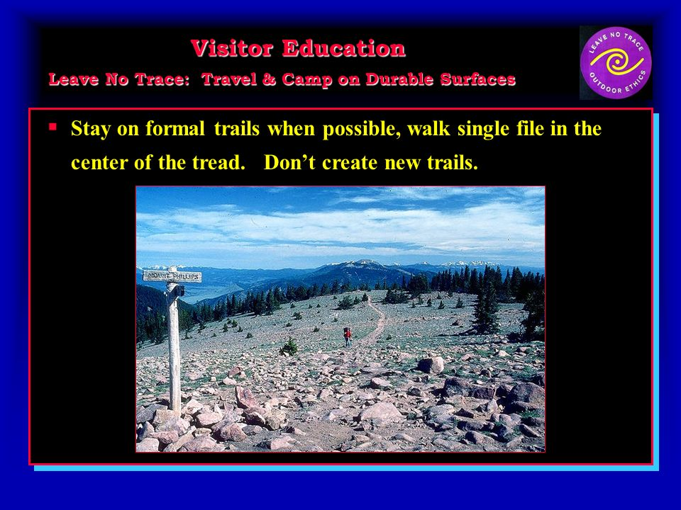Visitor Education Leave No Trace: Travel & Camp on Durable Surfaces Visitor Education Leave No Trace: Travel & Camp on Durable Surfaces Stay on formal trails when possible, walk single file in the center of the tread.