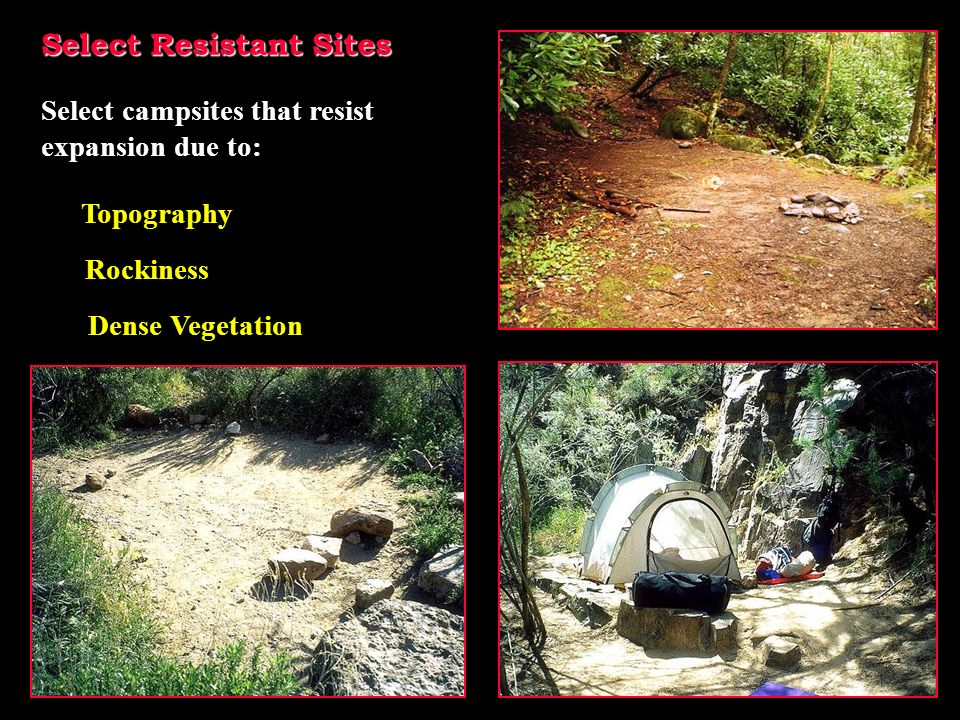Select Resistant Sites Select campsites that resist expansion due to: Topography Dense Vegetation Rockiness
