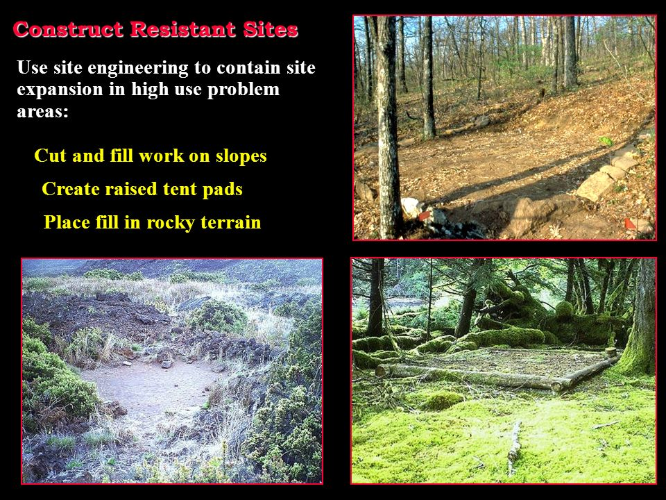 Construct Resistant Sites Create raised tent pads Use site engineering to contain site expansion in high use problem areas: Place fill in rocky terrain Cut and fill work on slopes