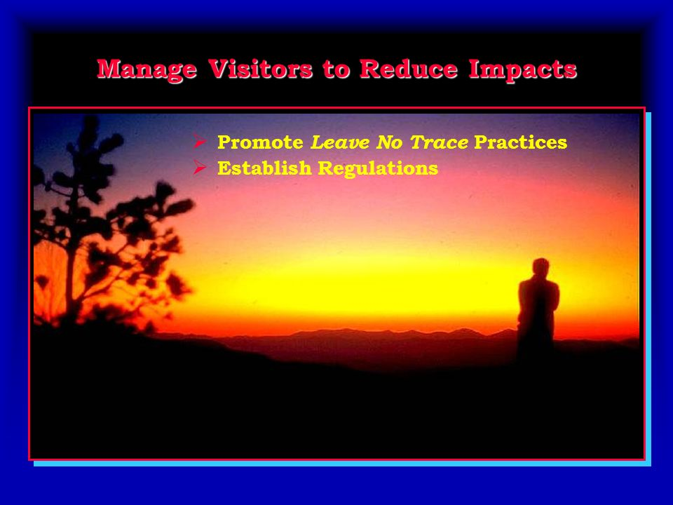 Manage Visitors to Reduce Impacts Promote Leave No Trace Practices Establish Regulations