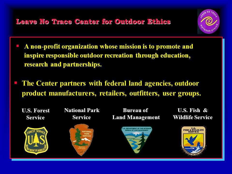 Leave No Trace Center for Outdoor Ethics The Center partners with federal land agencies, outdoor product manufacturers, retailers, outfitters, user gr