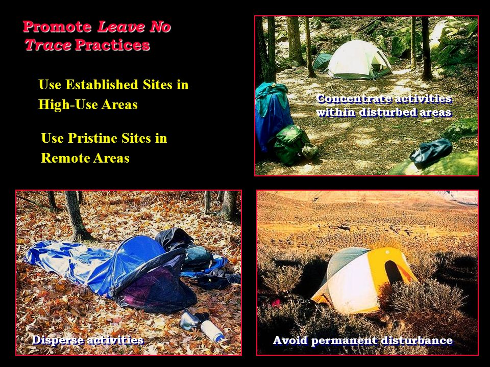 Promote Leave No Trace Practices Use Established Sites in High-Use Areas Concentrate activities within disturbed areas Concentrate activities within disturbed areas Use Pristine Sites in Remote Areas Disperse activities Avoid permanent disturbance