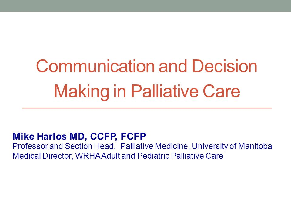 Communication and Decision Making in Palliative Care Professor and Section Head, Palliative Medicine, University of Manitoba Medical Director, WRHA Adult and Pediatric Palliative Care Mike Harlos MD, CCFP, FCFP