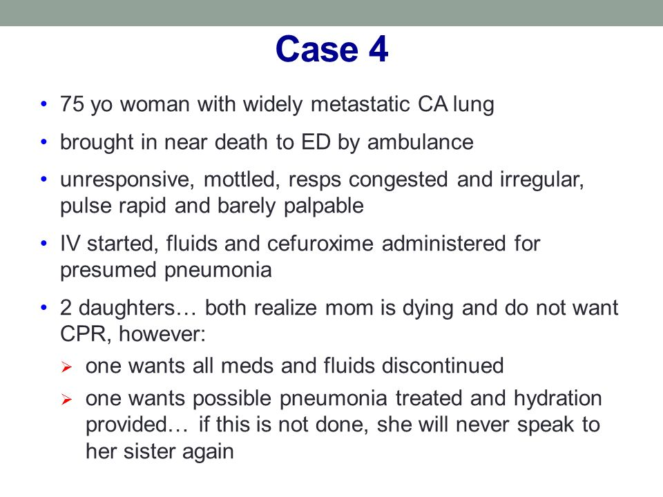 Case 4 75 yo woman with widely metastatic CA lung brought in near death to ED by ambulance unresponsive, mottled, resps congested and irregular, pulse rapid and barely palpable IV started, fluids and cefuroxime administered for presumed pneumonia 2 daughters… both realize mom is dying and do not want CPR, however: one wants all meds and fluids discontinued one wants possible pneumonia treated and hydration provided… if this is not done, she will never speak to her sister again