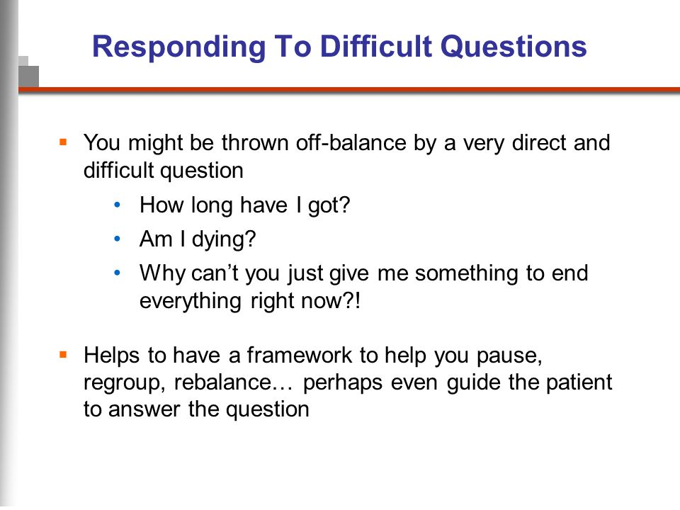 Responding To Difficult Questions You might be thrown off-balance by a very direct and difficult question How long have I got? Am I dying? Why cant yo