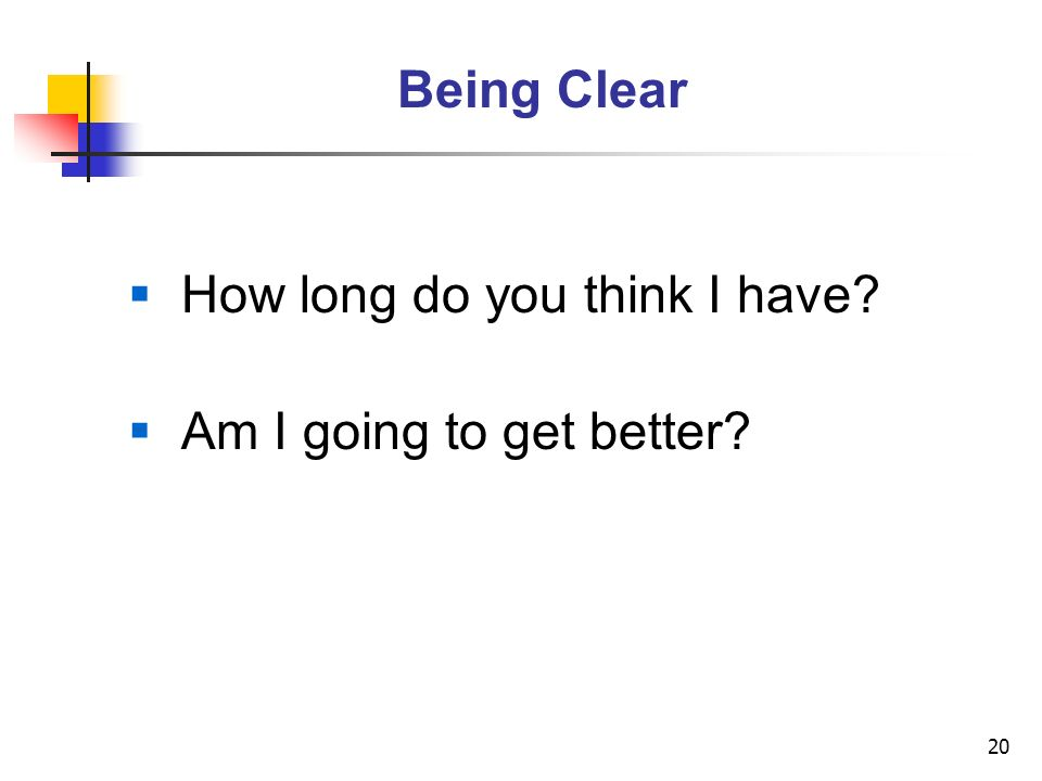 20 Being Clear How long do you think I have? Am I going to get better?