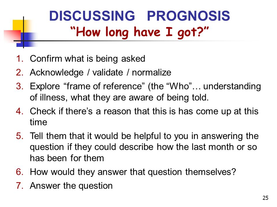 25 How long have I got? DISCUSSING PROGNOSIS 1.Confirm what is being asked 2.Acknowledge / validate / normalize 3.Explore frame of reference (the Who…