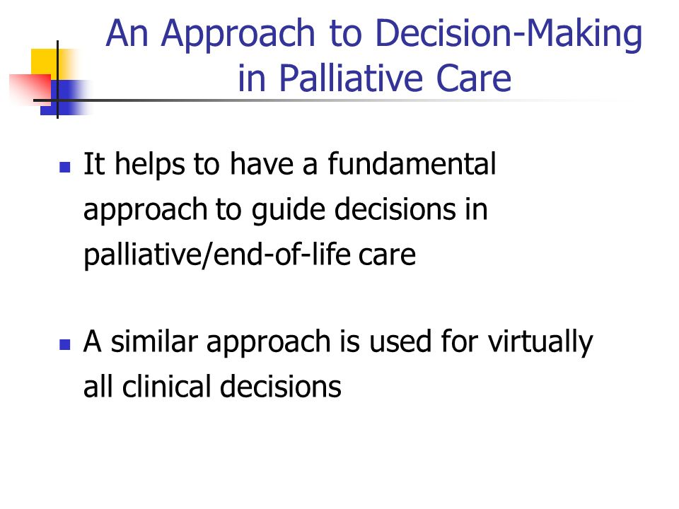 An Approach to Decision-Making in Palliative Care It helps to have a fundamental approach to guide decisions in palliative/end-of-life care A similar