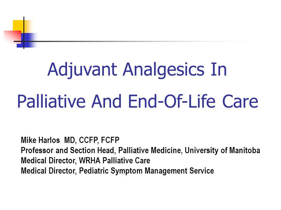 Adjuvant Analgesics In Palliative And End-Of-Life Care Mike Harlos MD, CCFP, FCFP Professor and Section Head, Palliative Medicine, University of Manit