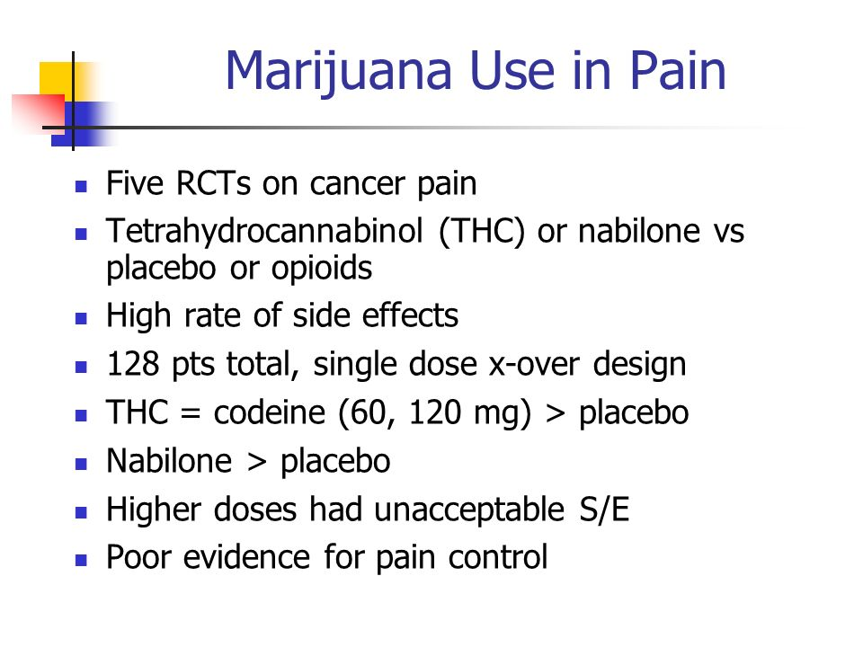 Marijuana Use in Pain Five RCTs on cancer pain Tetrahydrocannabinol (THC) or nabilone vs placebo or opioids High rate of side effects 128 pts total, s