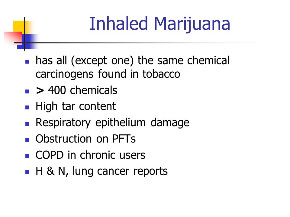 Inhaled Marijuana has all (except one) the same chemical carcinogens found in tobacco > 400 chemicals High tar content Respiratory epithelium damage O