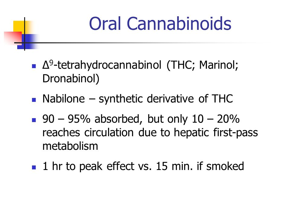 Oral Cannabinoids 9 -tetrahydrocannabinol (THC; Marinol; Dronabinol) Nabilone – synthetic derivative of THC 90 – 95% absorbed, but only 10 – 20% reach