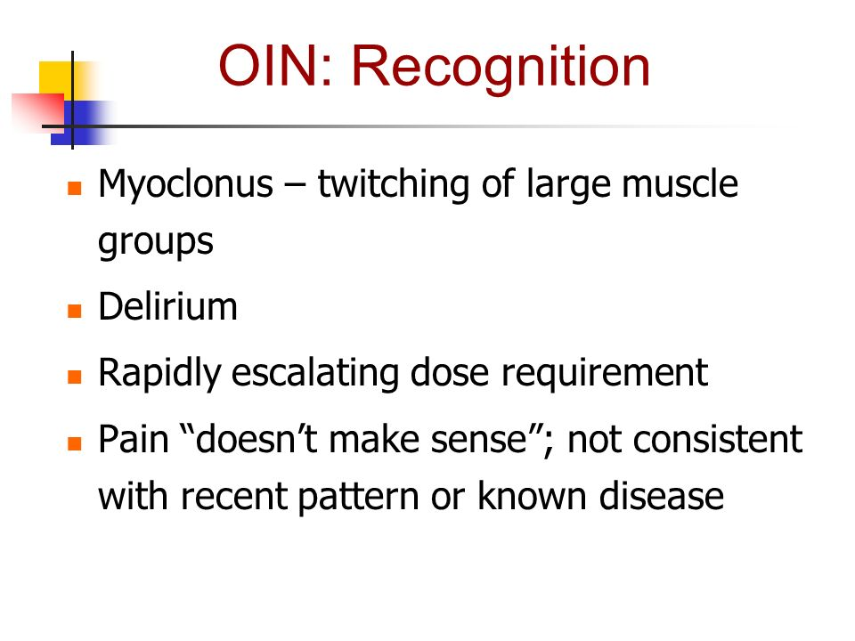 OIN: Recognition Myoclonus – twitching of large muscle groups Delirium Rapidly escalating dose requirement Pain doesnt make sense; not consistent with