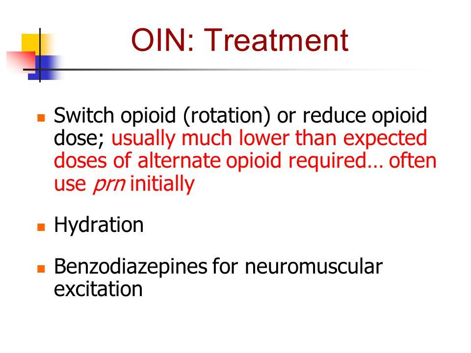 OIN: Treatment Switch opioid (rotation) or reduce opioid dose; usually much lower than expected doses of alternate opioid required… often use prn init