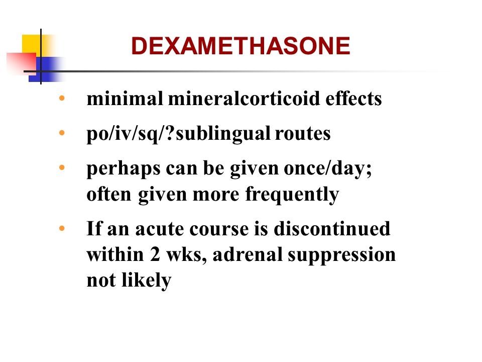 DEXAMETHASONE minimal mineralcorticoid effects po/iv/sq/?sublingual routes perhaps can be given once/day; often given more frequently If an acute cour