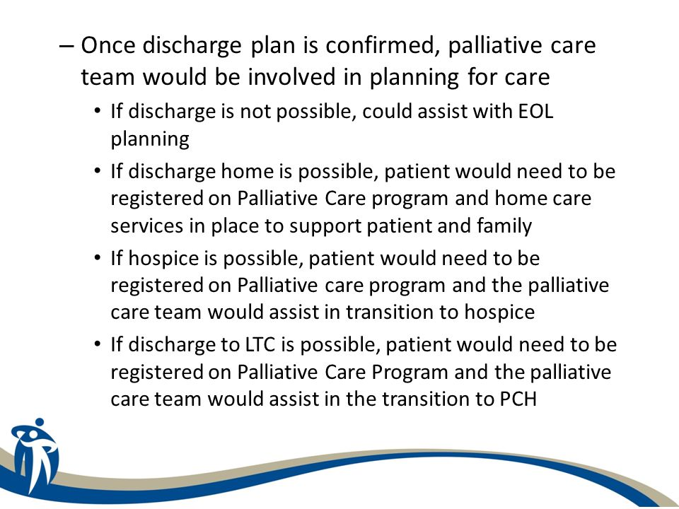 – Once discharge plan is confirmed, palliative care team would be involved in planning for care If discharge is not possible, could assist with EOL pl