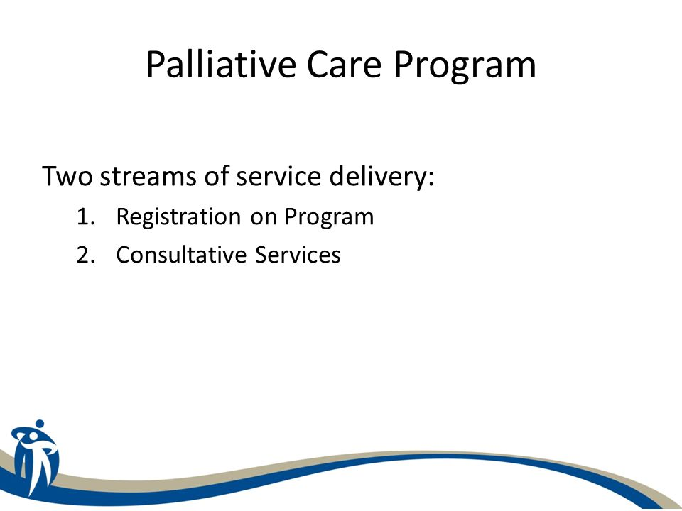 Registration on Program Once accepted/registered with the program, patients are eligible for: – Case management through Palliative Care Coordinator – Access to Community Palliative Care Team Nurses, Physicians, Psycho-social support – Admission to Palliative Care Units (PCU) and Hospice – if bed available – Enrollment on Provincial Palliative Care Drug Access Program