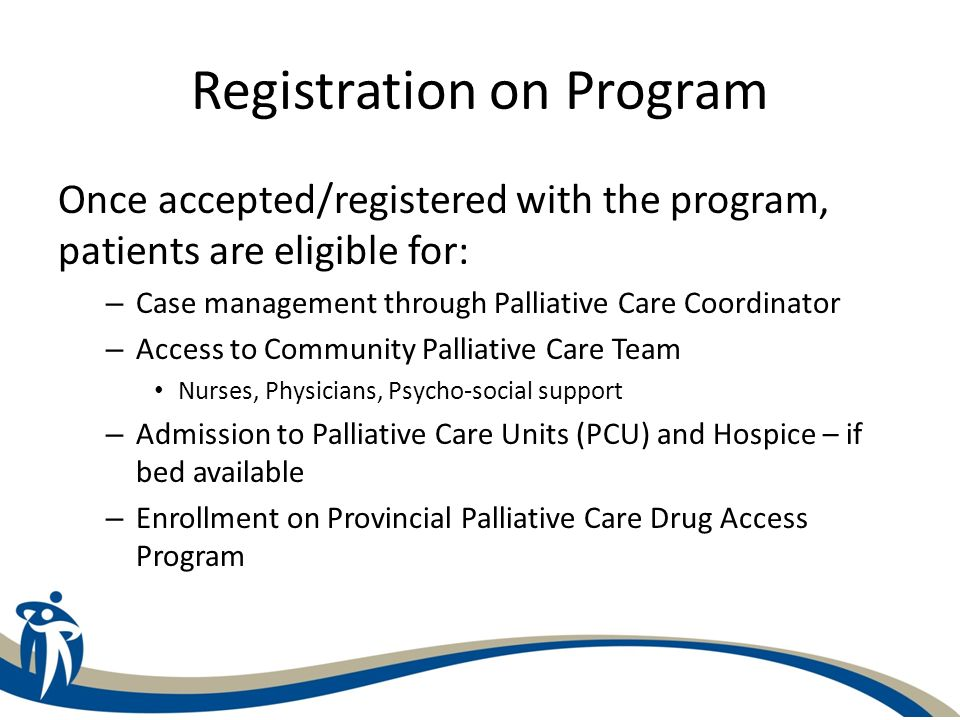 Registration on Program Criteria for application and registration on Palliative Care Program: – Prognosis of less than 6 months – No longer receiving aggressive treatment which requires on-going monitoring for and treatment of serious complications – Have chosen a comfort-focused approach including a decision to decline attempted resuscitation
