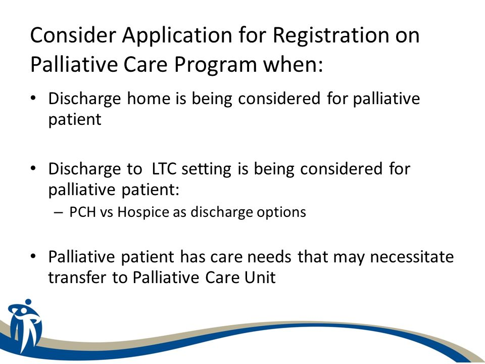 How to Register a Patient on Palliative Care Program Complete the Application for Registration form – 2 page form –Completed forms can be processed more quickly – Completed application forms do not mean that a member of the Palliative Care team will come to see the patient Completed forms are reviewed by PC coordinator – May ask for PC team assessment re eligibility – Accepts on to Program – letter of acceptance sent to unit – Rejects application – all reviewed by Manager, Program Director or Medical Director