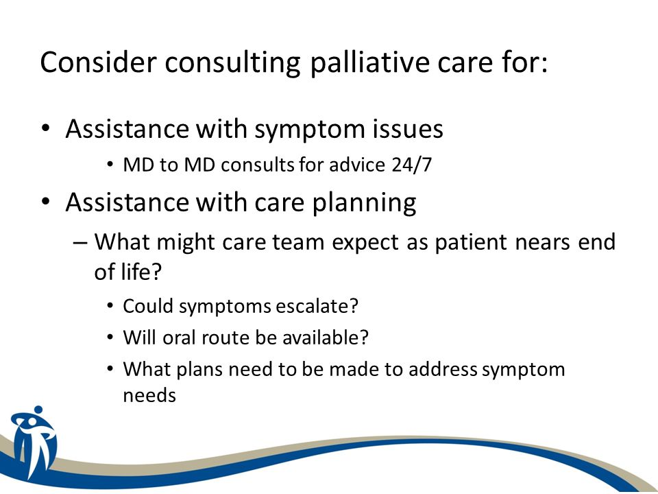 Consider consulting palliative care when: Clarifying goals of care: – Discrepancy between patient, family and/or members of care team with plan of care Discharge to community or LTC is anticipated – Does patient need to be or are they currentlyregistered on Palliative Care program.