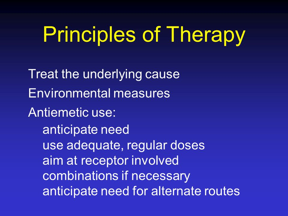 Principles of Therapy Treat the underlying cause Environmental measures Antiemetic use: anticipate need use adequate, regular doses aim at receptor in