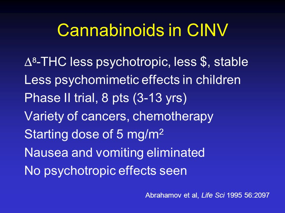 Cannabinoids in CINV 8 -THC less psychotropic, less $, stable Less psychomimetic effects in children Phase II trial, 8 pts (3-13 yrs) Variety of cance