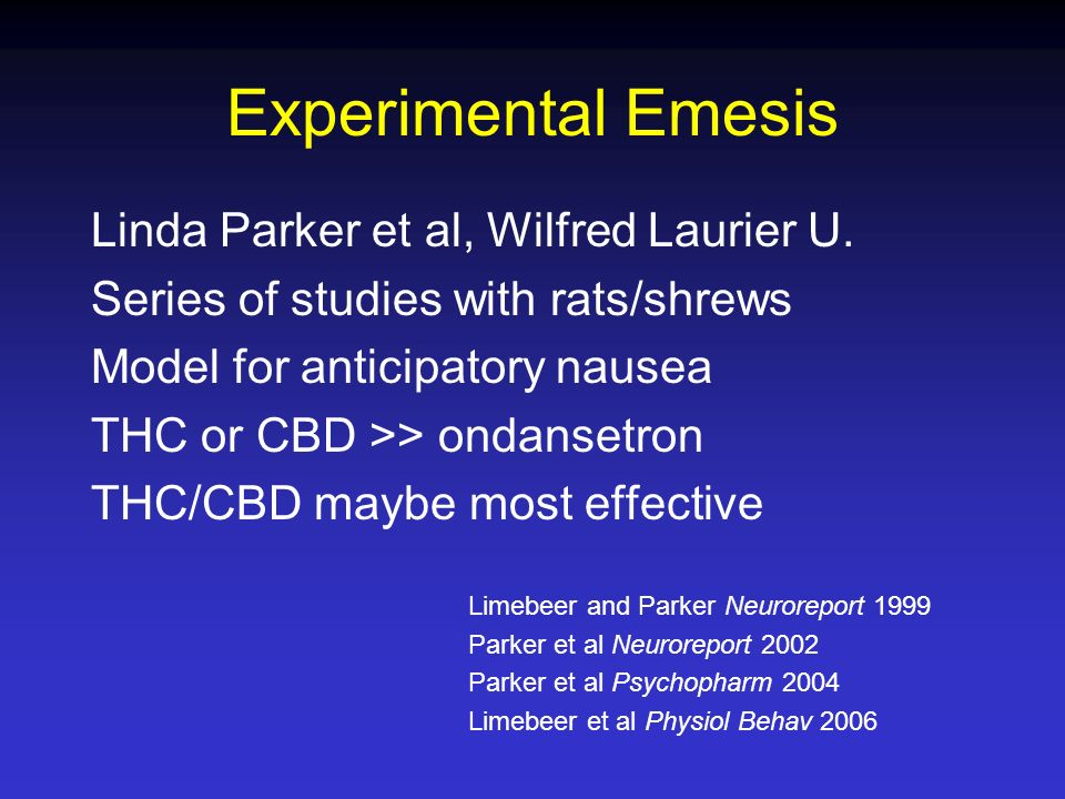 Linda Parker et al, Wilfred Laurier U. Series of studies with rats/shrews Model for anticipatory nausea THC or CBD >> ondansetron THC/CBD maybe most e