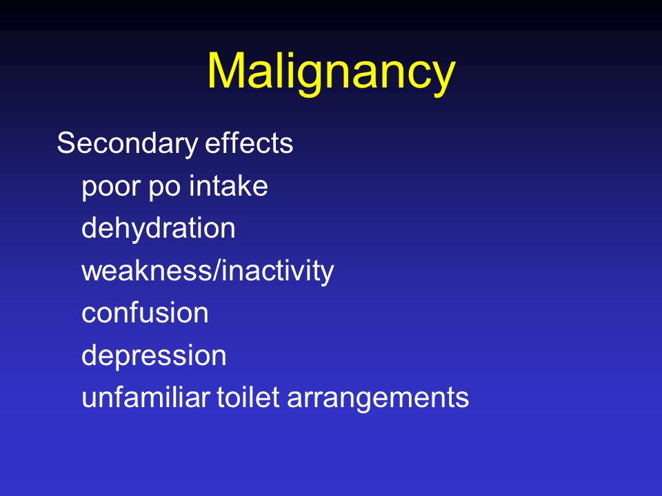 Malignancy Secondary effects poor po intake dehydration weakness/inactivity confusion depression unfamiliar toilet arrangements