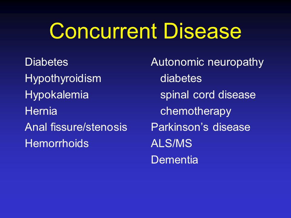 Concurrent Disease Diabetes Hypothyroidism Hypokalemia Hernia Anal fissure/stenosis Hemorrhoids Autonomic neuropathy diabetes spinal cord disease chem