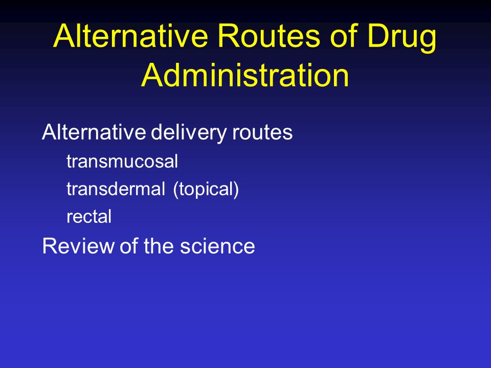 Alternative Routes of Drug Administration Alternative delivery routes transmucosal transdermal (topical) rectal Review of the science