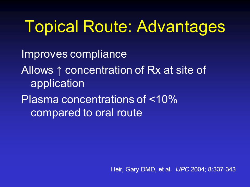 Improves compliance Allows concentration of Rx at site of application Plasma concentrations of <10% compared to oral route Heir, Gary DMD, et al. IJPC