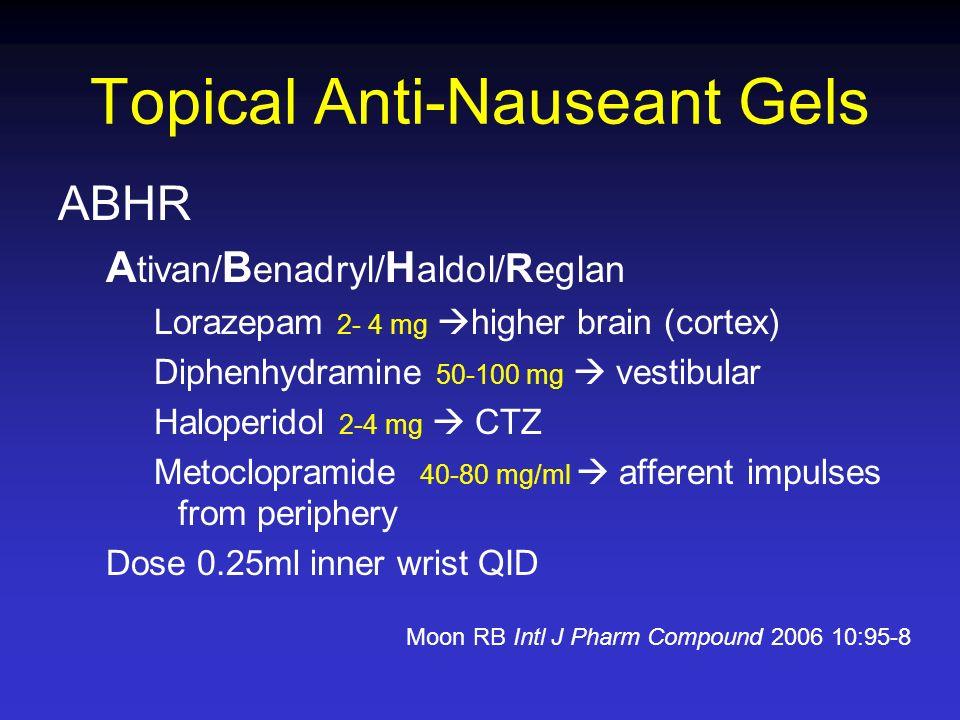 Topical Anti-Nauseant Gels ABHR A tivan/ B enadryl/ H aldol/ R eglan Lorazepam 2- 4 mg higher brain (cortex) Diphenhydramine 50-100 mg vestibular Halo