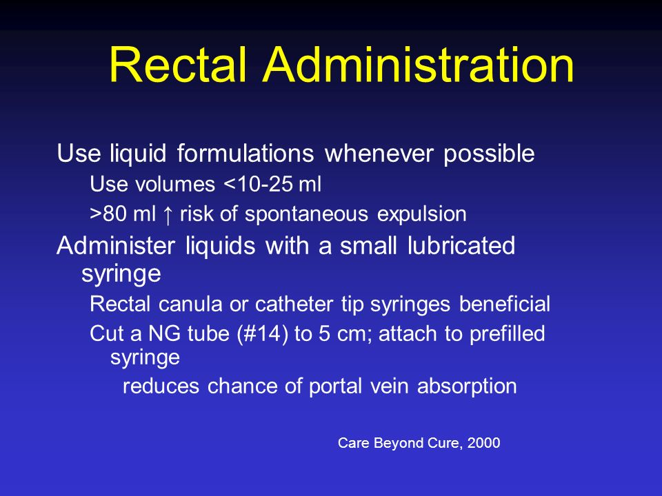 Rectal Administration Use liquid formulations whenever possible Use volumes <10-25 ml >80 ml risk of spontaneous expulsion Administer liquids with a s