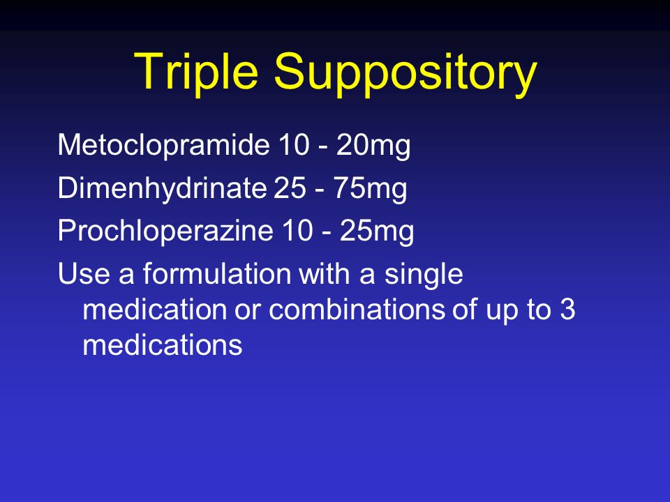 Triple Suppository Metoclopramide 10 - 20mg Dimenhydrinate 25 - 75mg Prochloperazine 10 - 25mg Use a formulation with a single medication or combinati