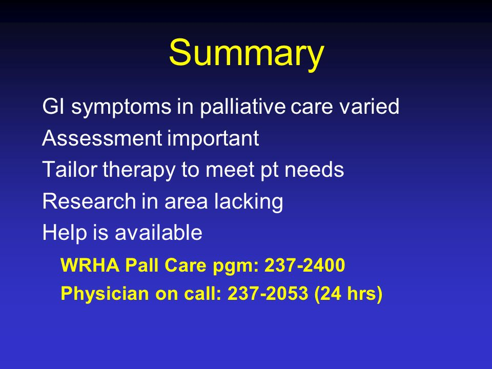 Summary GI symptoms in palliative care varied Assessment important Tailor therapy to meet pt needs Research in area lacking Help is available WRHA Pal