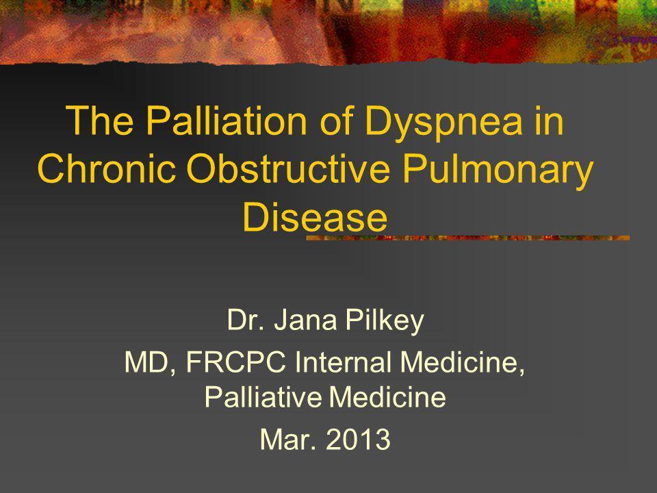 The Palliation of Dyspnea in Chronic Obstructive Pulmonary Disease Dr. Jana Pilkey MD, FRCPC Internal Medicine, Palliative Medicine Mar. 2013