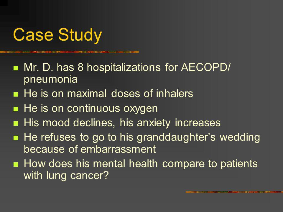 Case Study Mr. D. has 8 hospitalizations for AECOPD/ pneumonia He is on maximal doses of inhalers He is on continuous oxygen His mood declines, his an