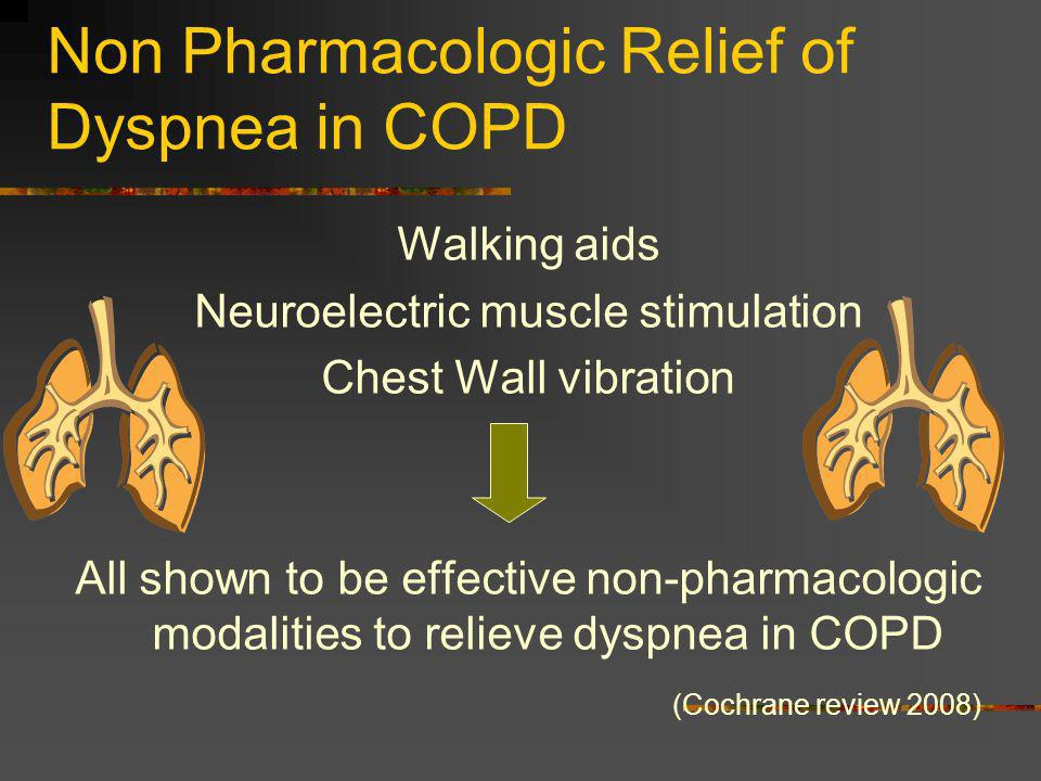 Non Pharmacologic Relief of Dyspnea in COPD Walking aids Neuroelectric muscle stimulation Chest Wall vibration All shown to be effective non-pharmacol