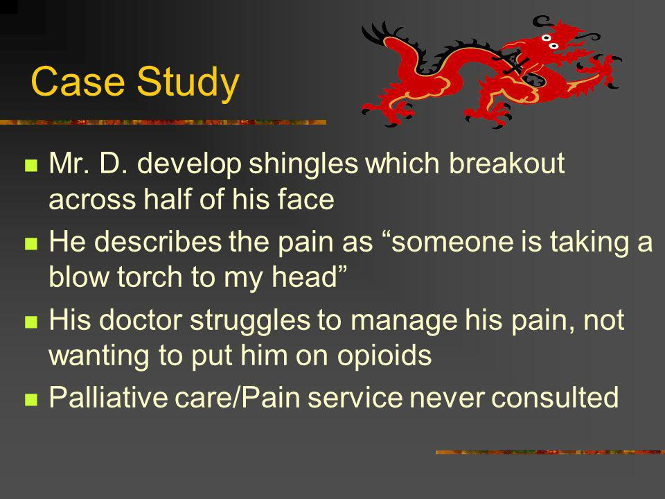 Case Study Mr. D. develop shingles which breakout across half of his face He describes the pain as someone is taking a blow torch to my head His docto