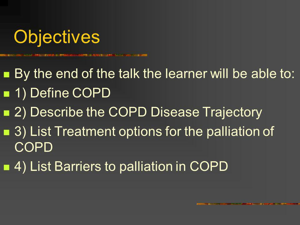 Objectives By the end of the talk the learner will be able to: 1) Define COPD 2) Describe the COPD Disease Trajectory 3) List Treatment options for th