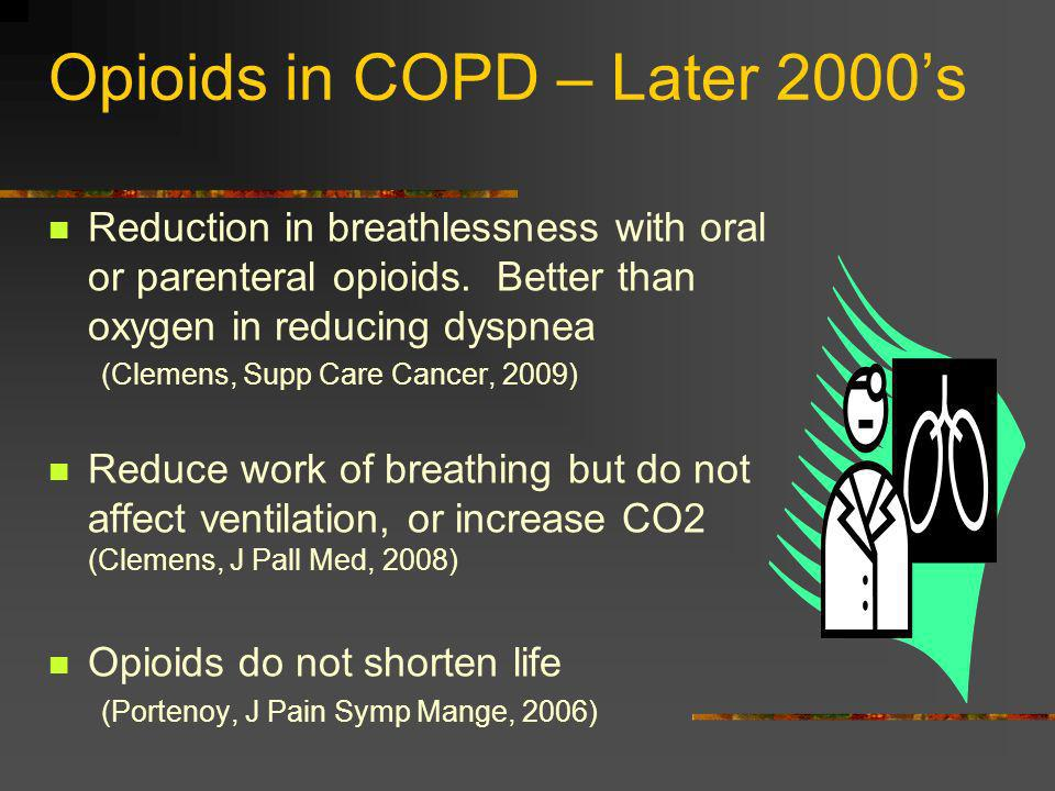 Opioids in COPD – Later 2000s Reduction in breathlessness with oral or parenteral opioids. Better than oxygen in reducing dyspnea (Clemens, Supp Care