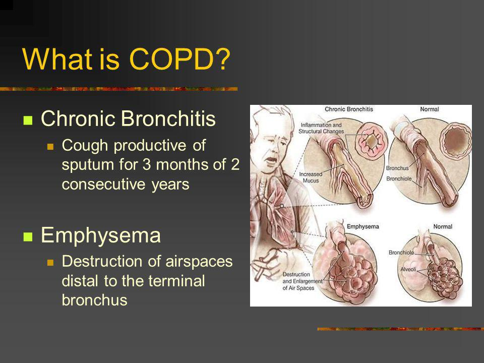 What is COPD? Chronic Bronchitis Cough productive of sputum for 3 months of 2 consecutive years Emphysema Destruction of airspaces distal to the termi